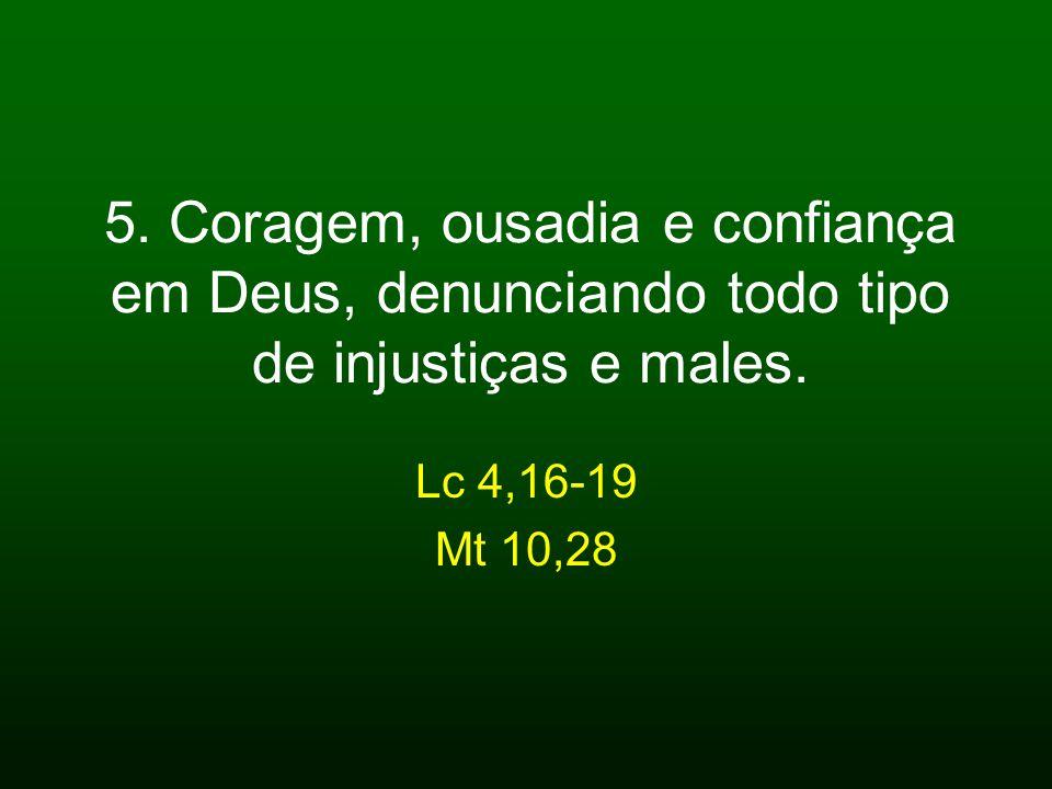 5. Coragem, ousadia e confiança em Deus, denunciando todo tipo de injustiças e males. Lc 4,16-19 Mt 10,28
