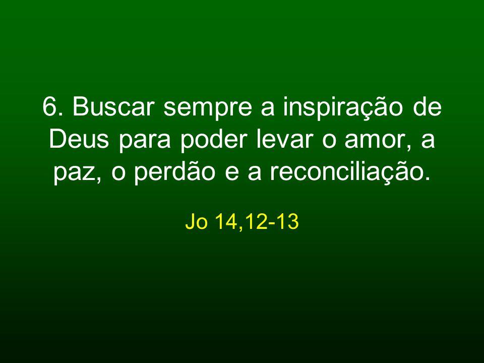 6. Buscar sempre a inspiração de Deus para poder levar o amor, a paz, o perdão e a reconciliação. Jo 14,12-13