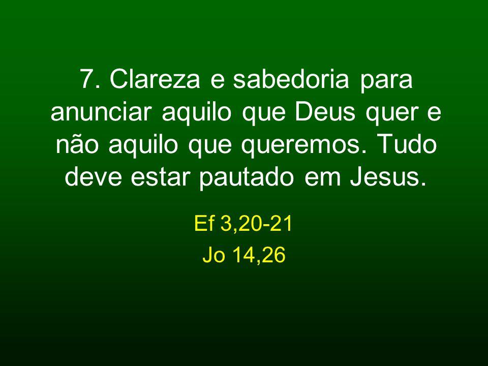 7. Clareza e sabedoria para anunciar aquilo que Deus quer e não aquilo que queremos. Tudo deve estar pautado em Jesus. Ef 3,20-21 Jo 14,26
