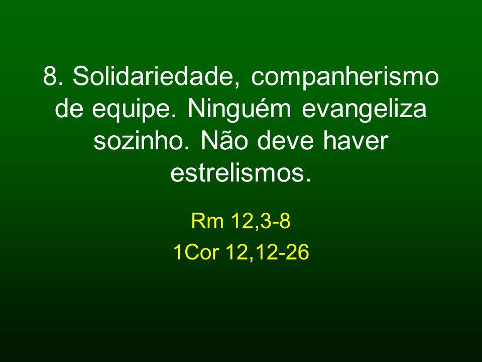 8. Solidariedade, companherismo de equipe. Ninguém evangeliza sozinho. Não deve haver estrelismos. Rm 12,3-8 1Cor 12,12-26