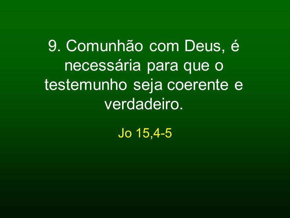 9. Comunhão com Deus, é necessária para que o testemunho seja coerente e verdadeiro. Jo 15,4-5
