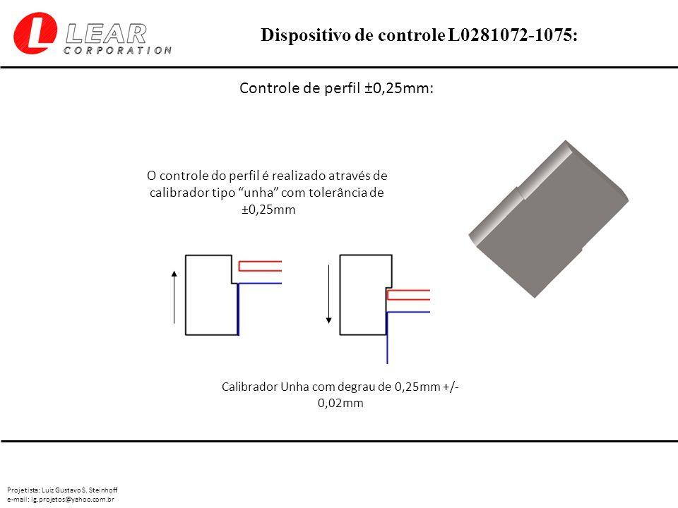 Projetista: Luiz Gustavo S. Steinhoff e-mail: lg.projetos@yahoo.com.br Dispositivo de controle L0281072-1075: Controle de perfil ±0,25mm: O controle d
