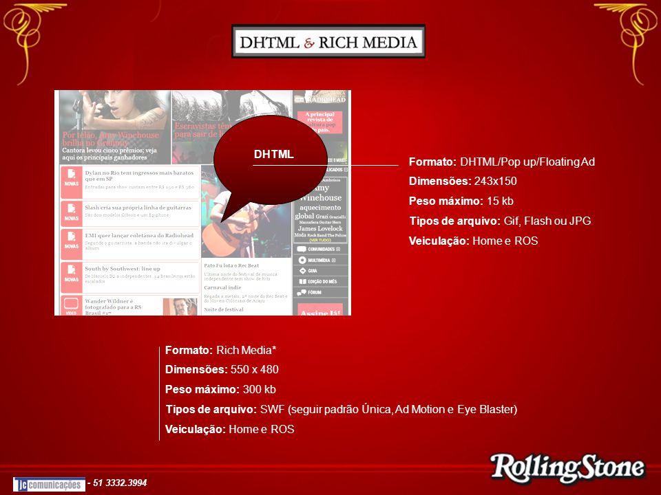 DHTML Formato: DHTML/Pop up/Floating Ad Dimensões: 243x150 Peso máximo: 15 kb Tipos de arquivo: Gif, Flash ou JPG Veiculação: Home e ROS Formato: Rich