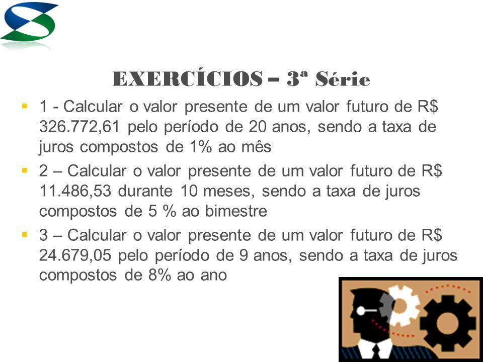 EXERCÍCIOS – 3ª Série   1 - Calcular o valor presente de um valor futuro de R$ 326.772,61 pelo período de 20 anos, sendo a taxa de juros compostos d