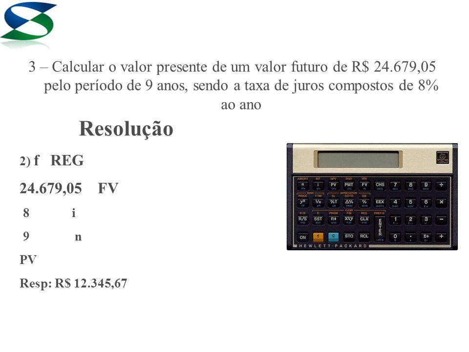Resolução 2) f REG 24.679,05 FV 8 i 9 n PV Resp: R$ 12.345,67 3 – Calcular o valor presente de um valor futuro de R$ 24.679,05 pelo período de 9 anos,