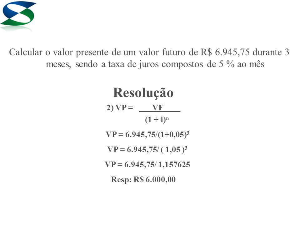 Resolução 3) VP = ___VF____ (1 + i)ⁿ VP = 7.574,00/(1+0,06) 4 VP = 7.574,00/ ( 1,06 ) 4 VP = 7.574,00/ 1,262477 Resp: R$ 6.000,00 Calcular o valor presente de um valor futuro de R$ 7.574,00 pelo período de 1 ano, sendo a taxa de juros compostos de 6% ao trimestre