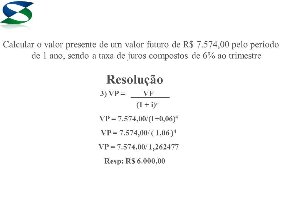 Resolução 3) VP = ___VF____ (1 + i)ⁿ VP = 7.574,00/(1+0,06) 4 VP = 7.574,00/ ( 1,06 ) 4 VP = 7.574,00/ 1,262477 Resp: R$ 6.000,00 Calcular o valor pre