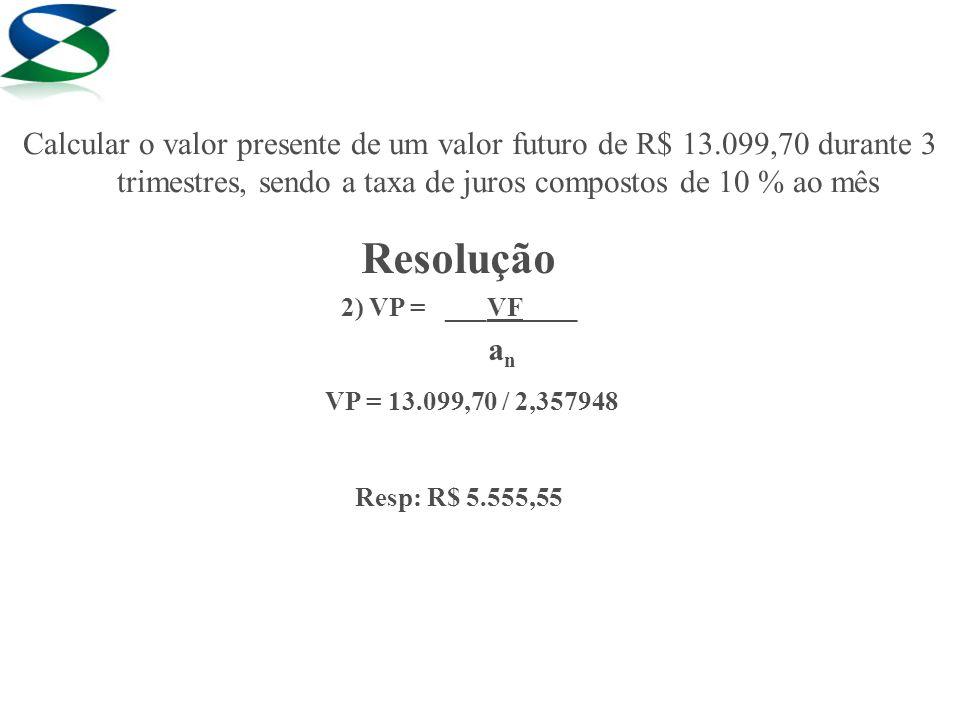 Resolução 2) VP = ___VF____ a n VP = 13.099,70 / 2,357948 Resp: R$ 5.555,55 Calcular o valor presente de um valor futuro de R$ 13.099,70 durante 3 tri