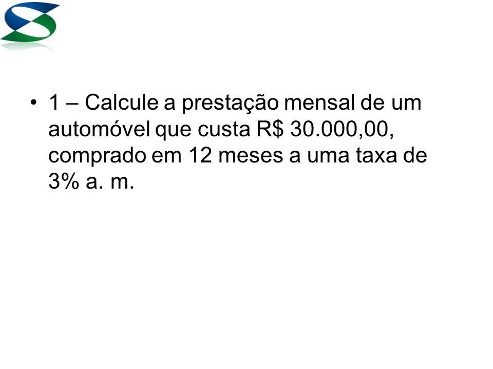 1 – Calcule a prestação mensal de um automóvel que custa R$ 30.000,00, comprado em 12 meses a uma taxa de 3% a.