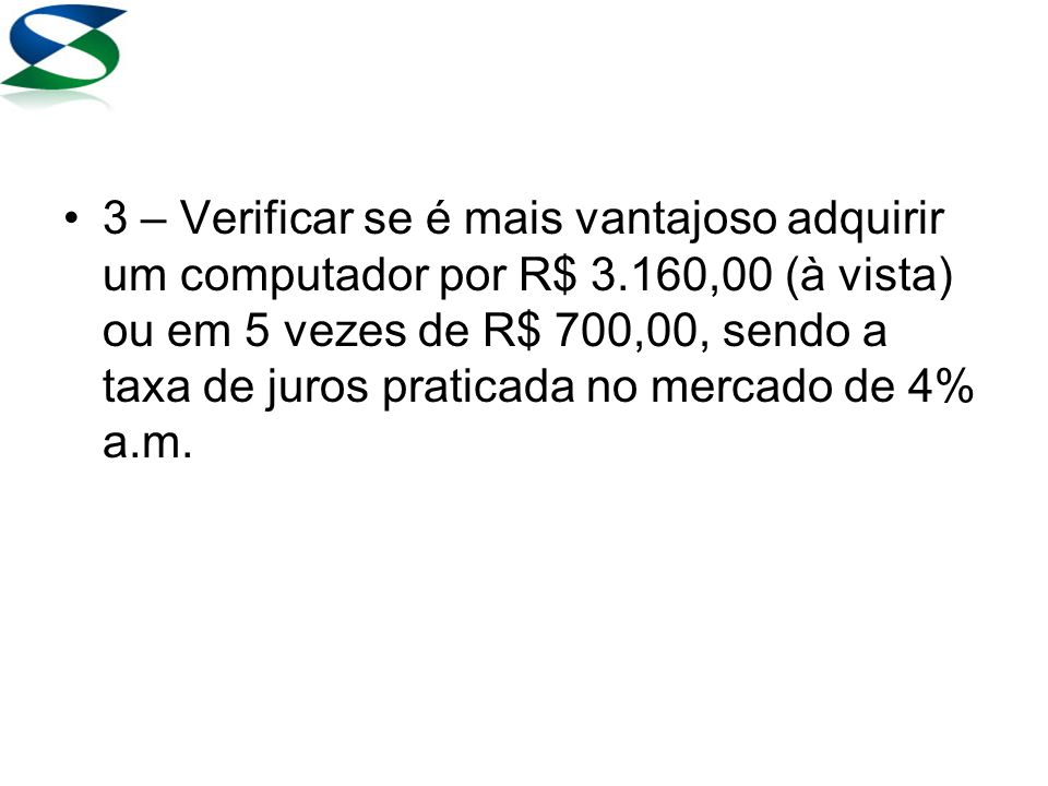 3 – Verificar se é mais vantajoso adquirir um computador por R$ 3.160,00 (à vista) ou em 5 vezes de R$ 700,00, sendo a taxa de juros praticada no mercado de 4% a.m.