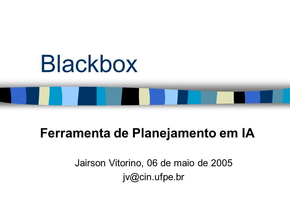 Blackbox Ferramenta de Planejamento em IA Jairson Vitorino, 06 de maio de 2005 jv@cin.ufpe.br