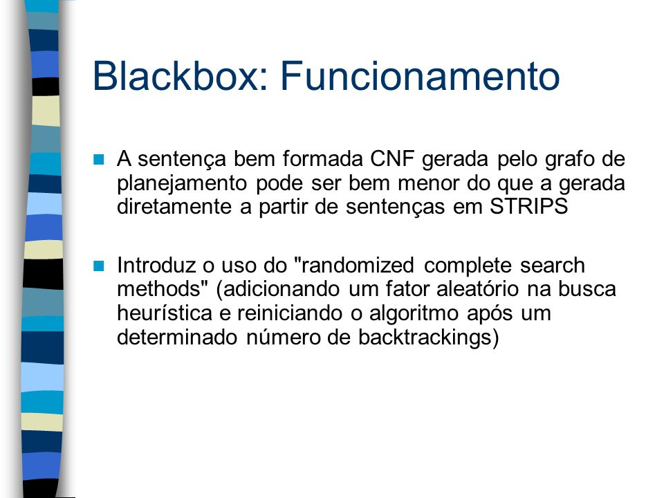 Blackbox: Funcionamento A sentença bem formada CNF gerada pelo grafo de planejamento pode ser bem menor do que a gerada diretamente a partir de sentenças em STRIPS Introduz o uso do randomized complete search methods (adicionando um fator aleatório na busca heurística e reiniciando o algoritmo após um determinado número de backtrackings)