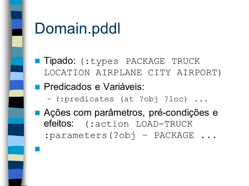 Domain.pddl Tipado: (:types PACKAGE TRUCK LOCATION AIRPLANE CITY AIRPORT) Predicados e Variáveis: –(:predicates (at obj loc)...