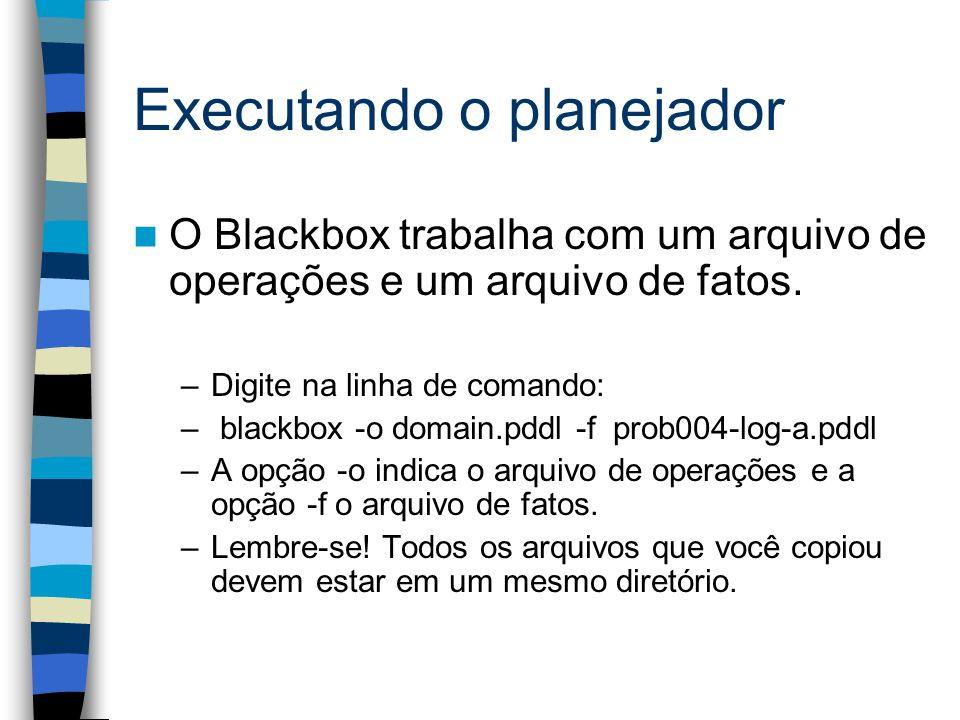 Executando o planejador O Blackbox trabalha com um arquivo de operações e um arquivo de fatos. –Digite na linha de comando: – blackbox -o domain.pddl