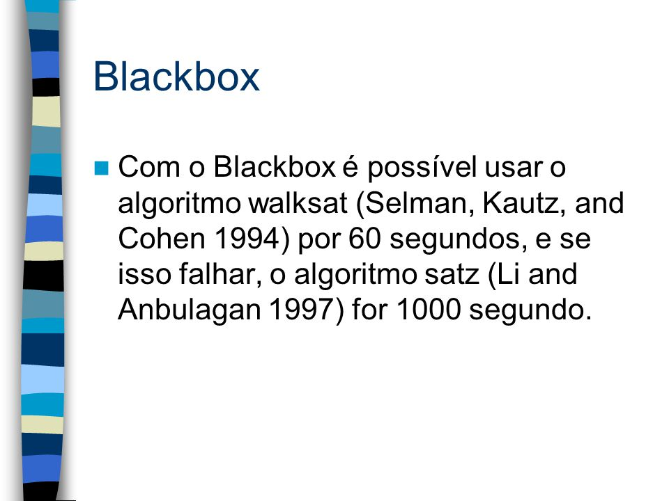 Blackbox Com o Blackbox é possível usar o algoritmo walksat (Selman, Kautz, and Cohen 1994) por 60 segundos, e se isso falhar, o algoritmo satz (Li and Anbulagan 1997) for 1000 segundo.