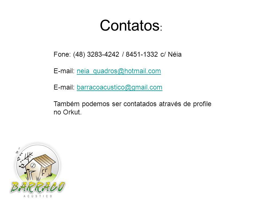 Fone: (48) 3283-4242 / 8451-1332 c/ Néia E-mail: neia_quadros@hotmail.comneia_quadros@hotmail.com E-mail: barracoacustico@gmail.combarracoacustico@gmail.com Também podemos ser contatados através de profile no Orkut.