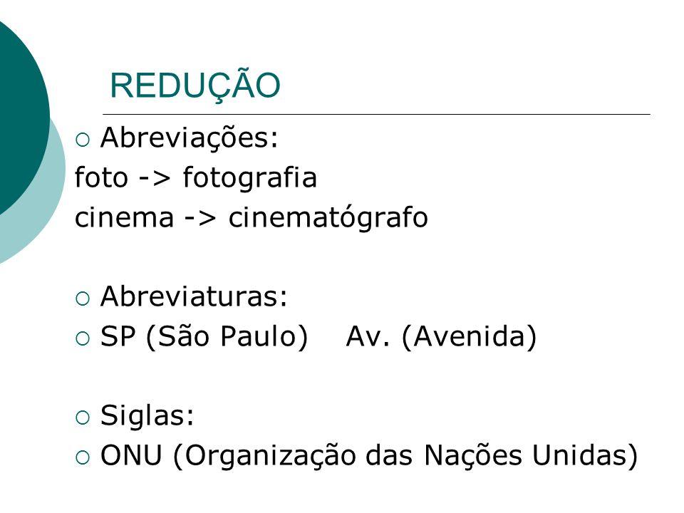 REDUÇÃO  Abreviações: foto -> fotografia cinema -> cinematógrafo  Abreviaturas:  SP (São Paulo) Av. (Avenida)  Siglas:  ONU (Organização das Naçõ
