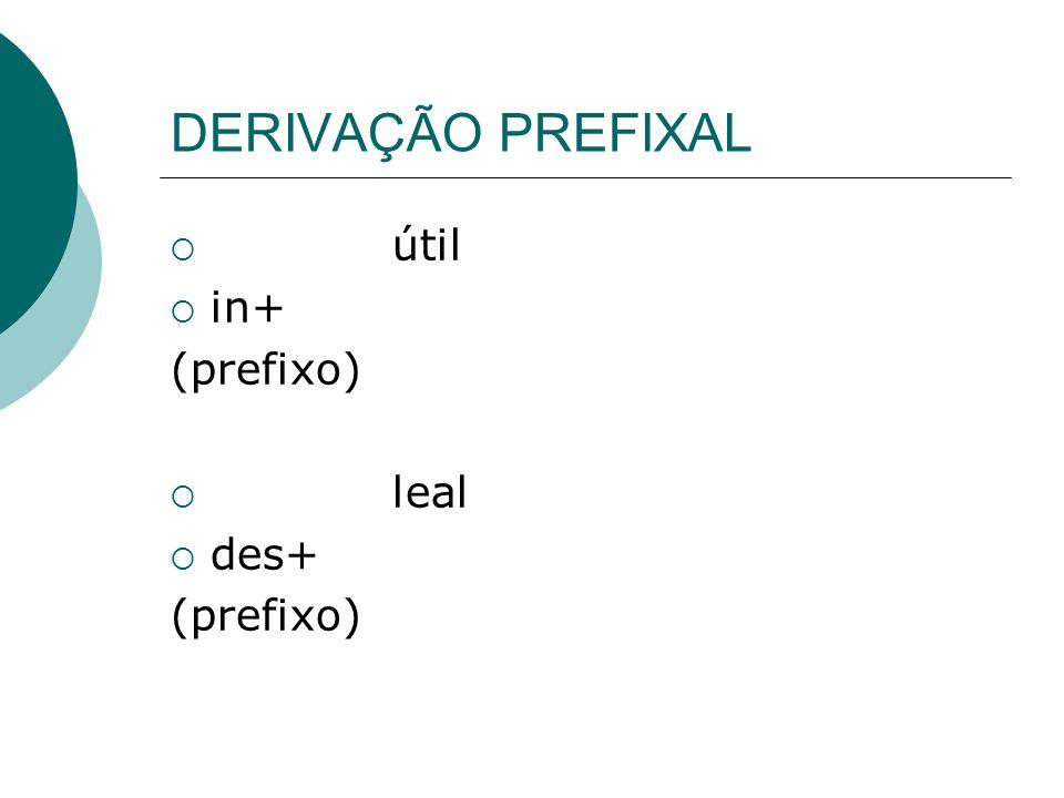 DERIVAÇÃO PREFIXAL  útil  in+ (prefixo)  leal  des+ (prefixo)