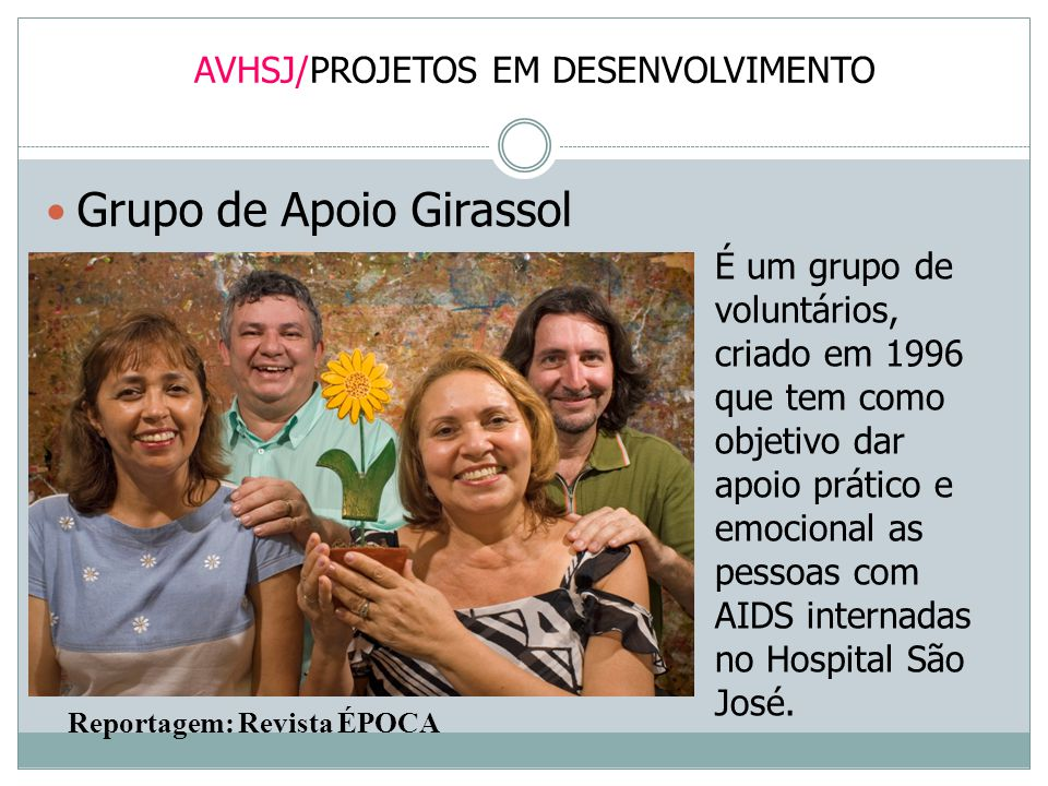 AVHSJ/PROJETOS EM DESENVOLVIMENTO Grupo de Apoio Girassol É um grupo de voluntários, criado em 1996 que tem como objetivo dar apoio prático e emociona