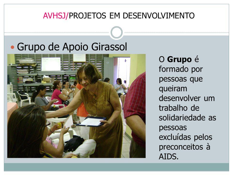 AVHSJ/PROJETOS EM DESENVOLVIMENTO Grupo de Apoio Girassol O Grupo é formado por pessoas que queiram desenvolver um trabalho de solidariedade as pessoa
