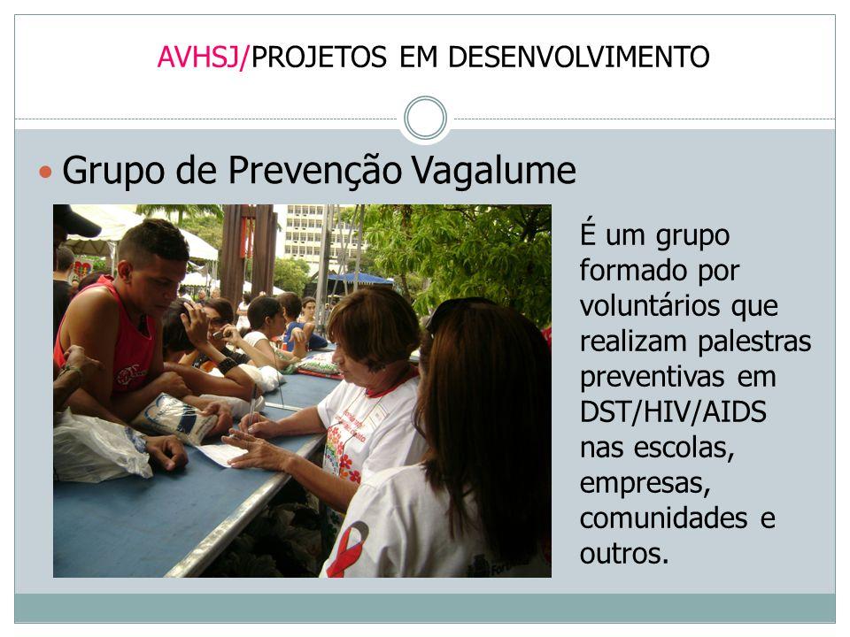 AVHSJ/PROJETOS EM DESENVOLVIMENTO Grupo de Prevenção Vagalume É um grupo formado por voluntários que realizam palestras preventivas em DST/HIV/AIDS na