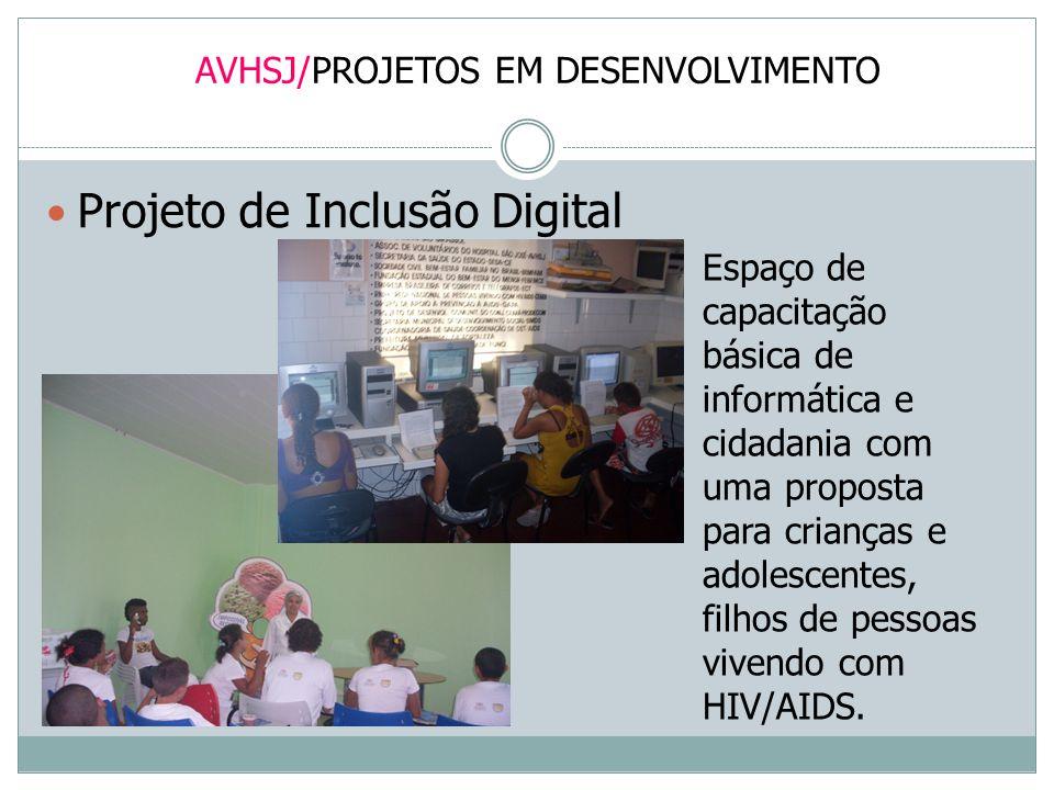 AVHSJ/PROJETOS EM DESENVOLVIMENTO Projeto de Inclusão Digital Espaço de capacitação básica de informática e cidadania com uma proposta para crianças e