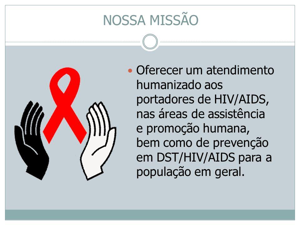NOSSA MISSÃO Oferecer um atendimento humanizado aos portadores de HIV/AIDS, nas áreas de assistência e promoção humana, bem como de prevenção em DST/H