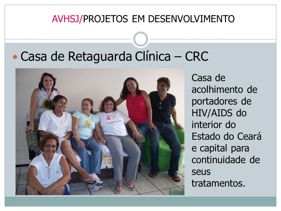 AVHSJ/PROJETOS EM DESENVOLVIMENTO Casa de Retaguarda Clínica – CRC Casa de acolhimento de portadores de HIV/AIDS do interior do Estado do Ceará e capi