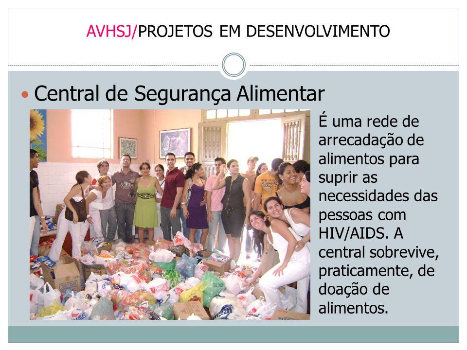 AVHSJ/PROJETOS EM DESENVOLVIMENTO Central de Segurança Alimentar É uma rede de arrecadação de alimentos para suprir as necessidades das pessoas com HI