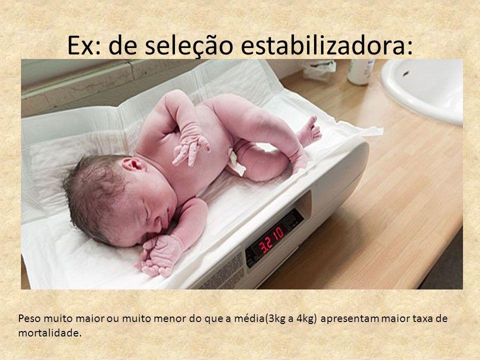 Ex: de seleção estabilizadora: Peso muito maior ou muito menor do que a média(3kg a 4kg) apresentam maior taxa de mortalidade.