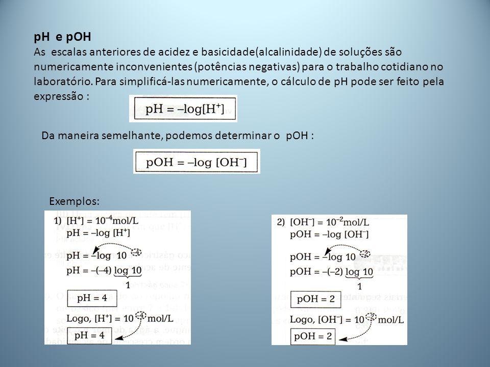 pH e pOH As escalas anteriores de acidez e basicidade(alcalinidade) de soluções são numericamente inconvenientes (potências negativas) para o trabalho cotidiano no laboratório.