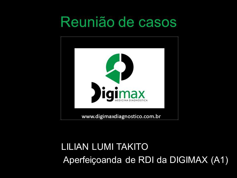 Reunião de casos LILIAN LUMI TAKITO Aperfeiçoanda de RDI da DIGIMAX (A1) www.digimaxdiagnostico.com.br