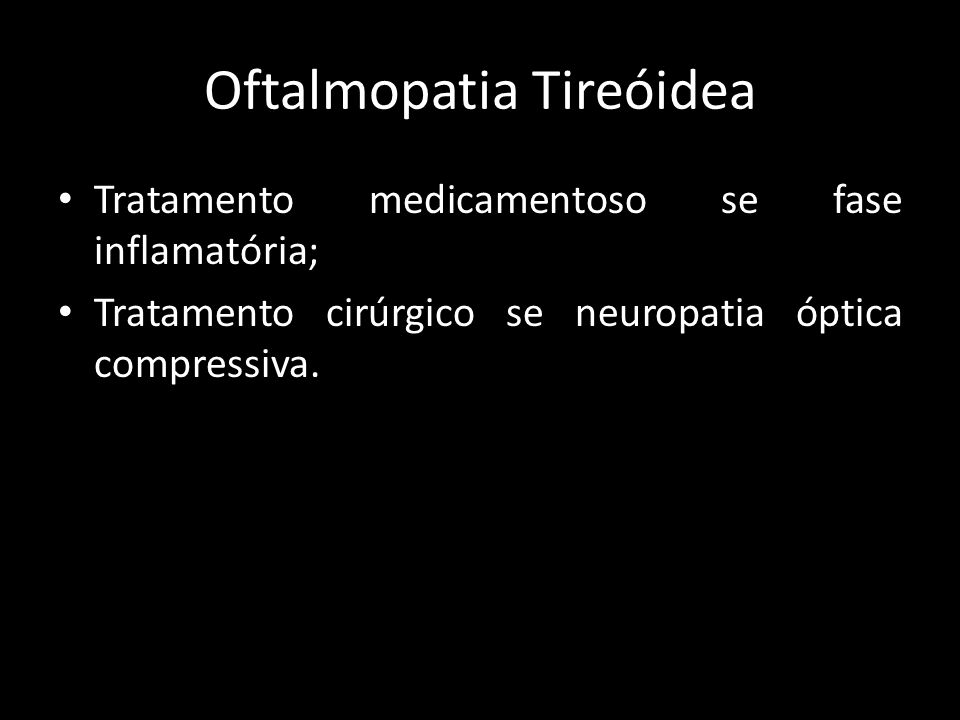 Oftalmopatia Tireóidea Tratamento medicamentoso se fase inflamatória; Tratamento cirúrgico se neuropatia óptica compressiva.