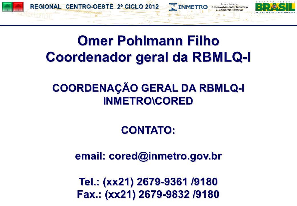 REGIONAL CENTRO-OESTE 2º CICLO 2012 Omer Pohlmann Filho Coordenador geral da RBMLQ-I COORDENAÇÃO GERAL DA RBMLQ-I INMETRO\CORED CONTATO: email: cored@