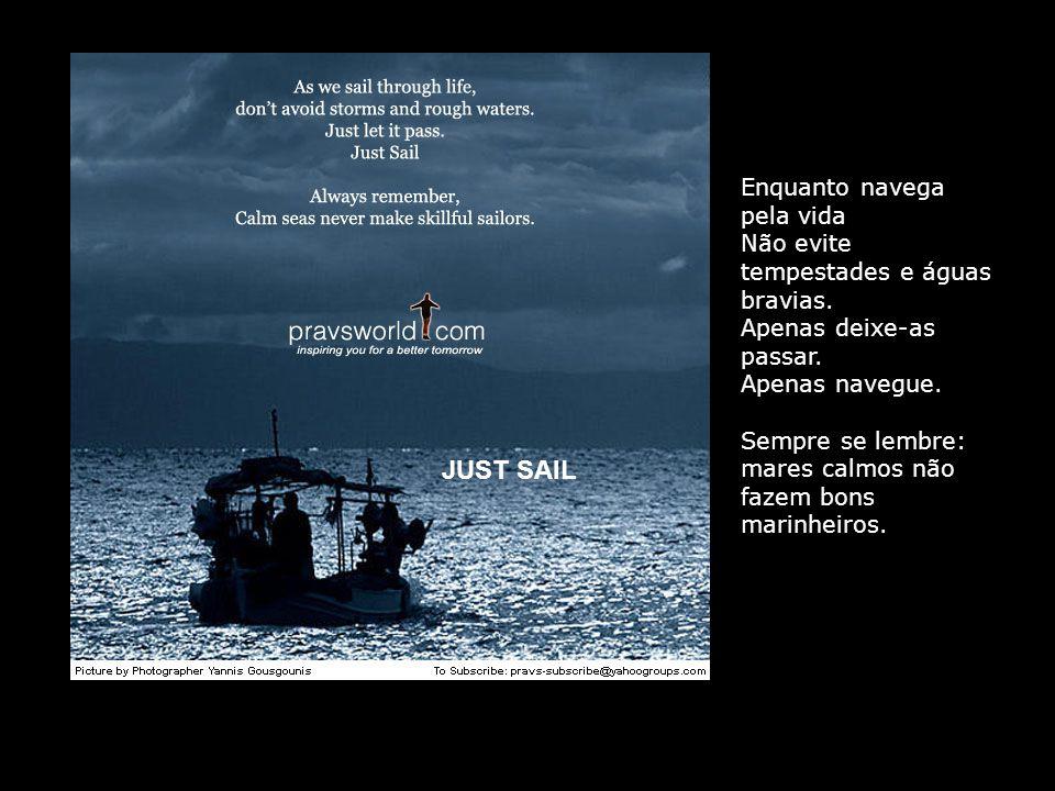 JUST SAIL Enquanto navega pela vida Não evite tempestades e águas bravias.