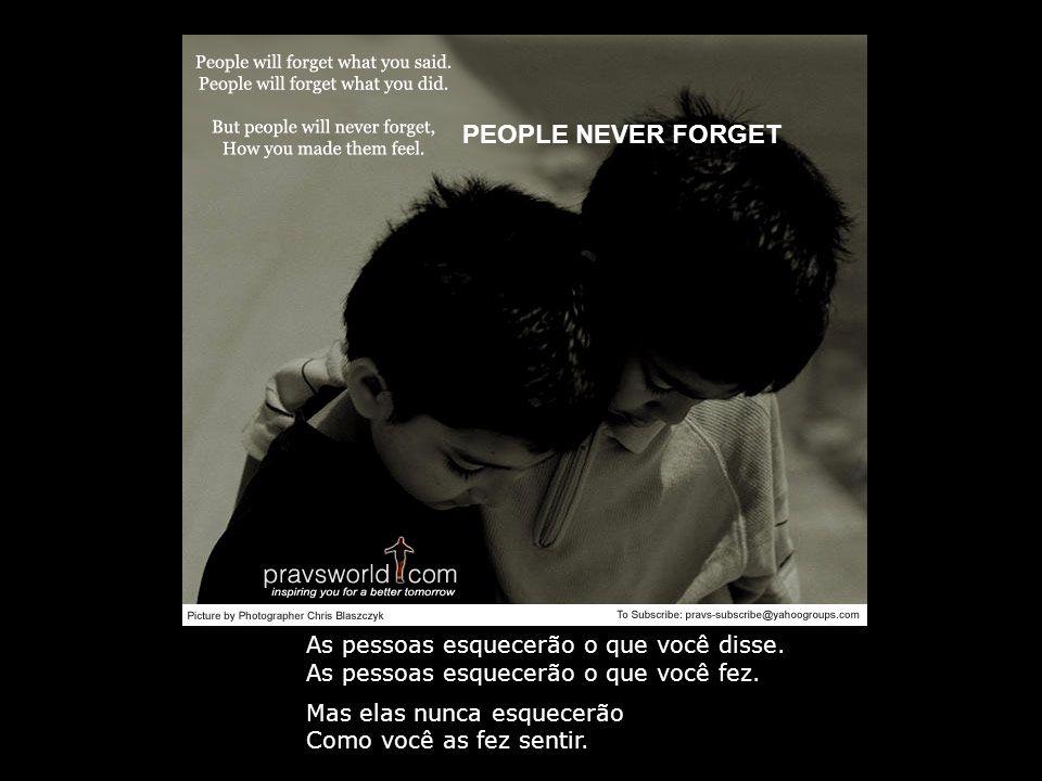 PEOPLE NEVER FORGET As pessoas esquecerão o que você disse.