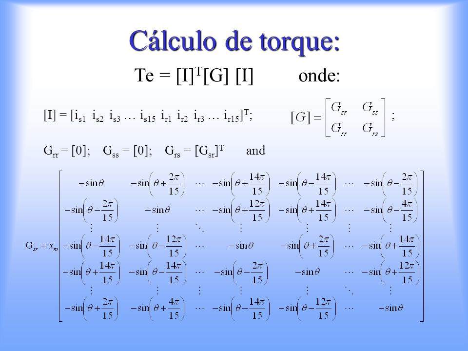 Cálculo de torque: Te = [I] T [G] [I] onde: [I] = [i s1 i s2 i s3 … i s15 i r1 i r2 i r3 … i r15 ] T ; ; G rr = [0]; G ss = [0]; G rs = [G sr ] T and
