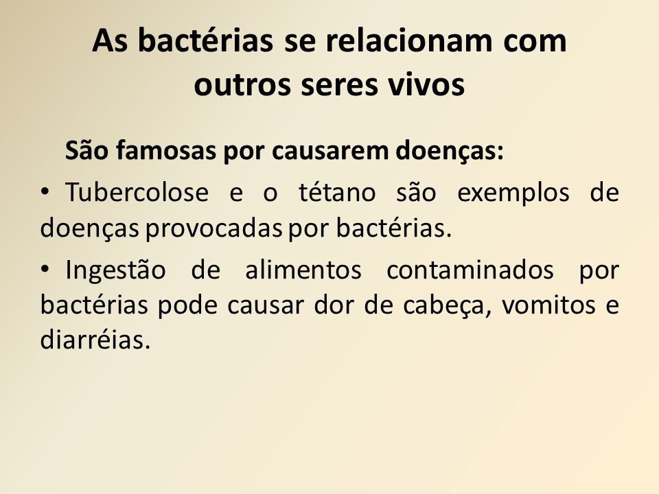 As bactérias se relacionam com outros seres vivos São famosas por causarem doenças: Tubercolose e o tétano são exemplos de doenças provocadas por bactérias.