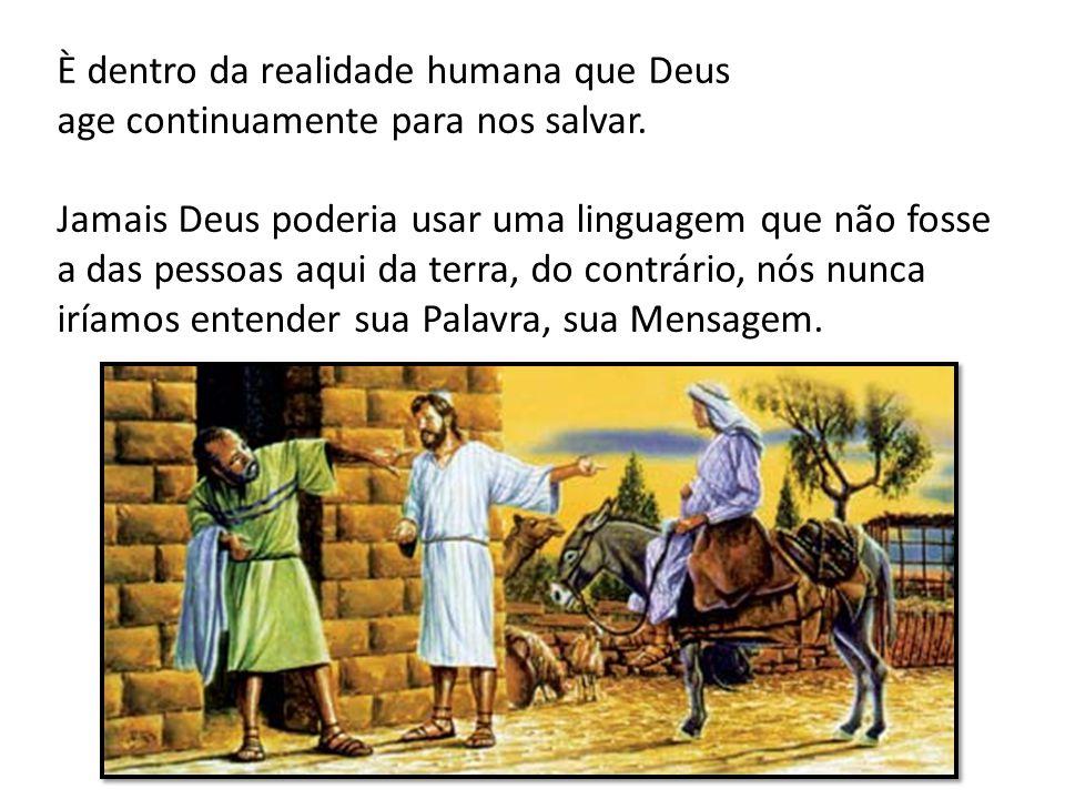 È dentro da realidade humana que Deus age continuamente para nos salvar. Jamais Deus poderia usar uma linguagem que não fosse a das pessoas aqui da te