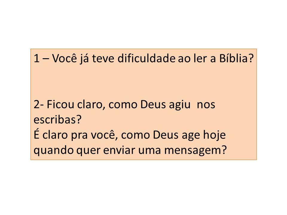 1 – Você já teve dificuldade ao ler a Bíblia? 2- Ficou claro, como Deus agiu nos escribas? É claro pra você, como Deus age hoje quando quer enviar uma