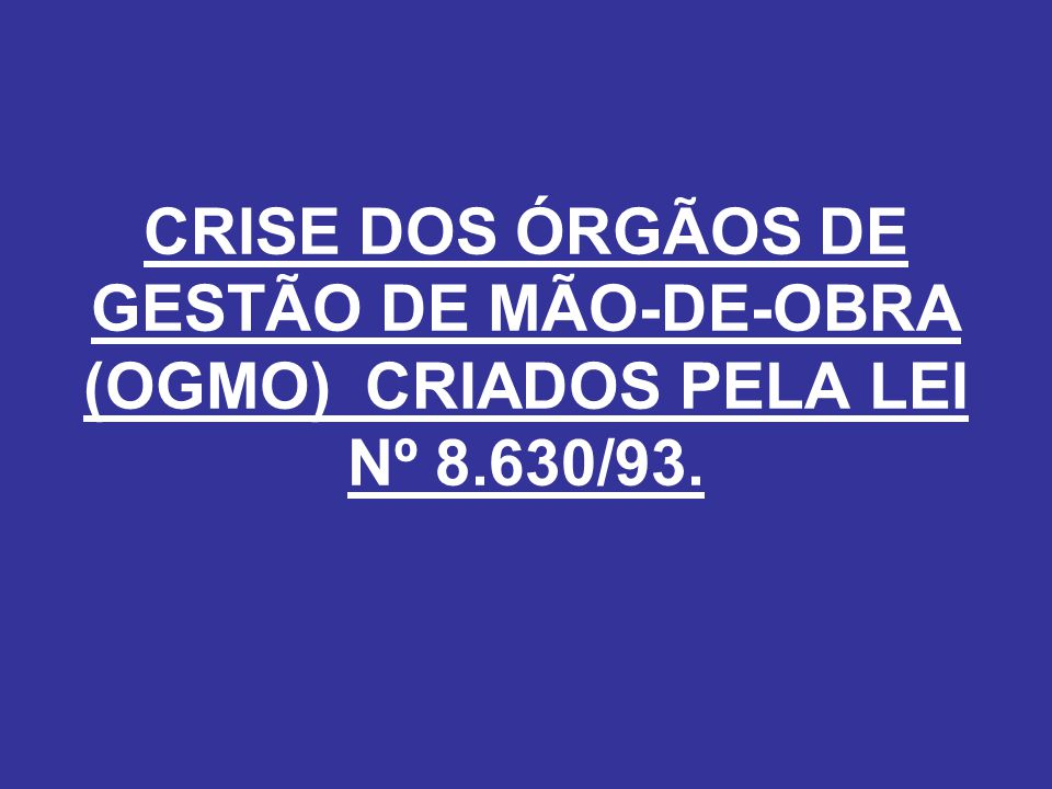 CRISE DOS ÓRGÃOS DE GESTÃO DE MÃO-DE-OBRA (OGMO) CRIADOS PELA LEI Nº 8.630/93.