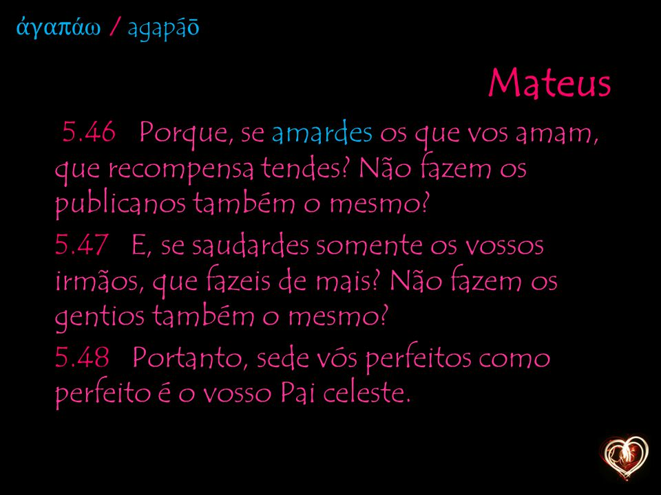 Mateus 5.46 Porque, se amardes os que vos amam, que recompensa tendes? Não fazem os publicanos também o mesmo? 5.47 E, se saudardes somente os vossos