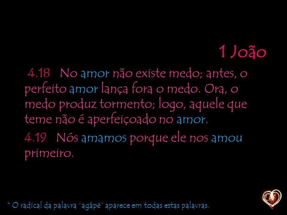 1 João 4.18 No amor não existe medo; antes, o perfeito amor lança fora o medo. Ora, o medo produz tormento; logo, aquele que teme não é aperfeiçoado n