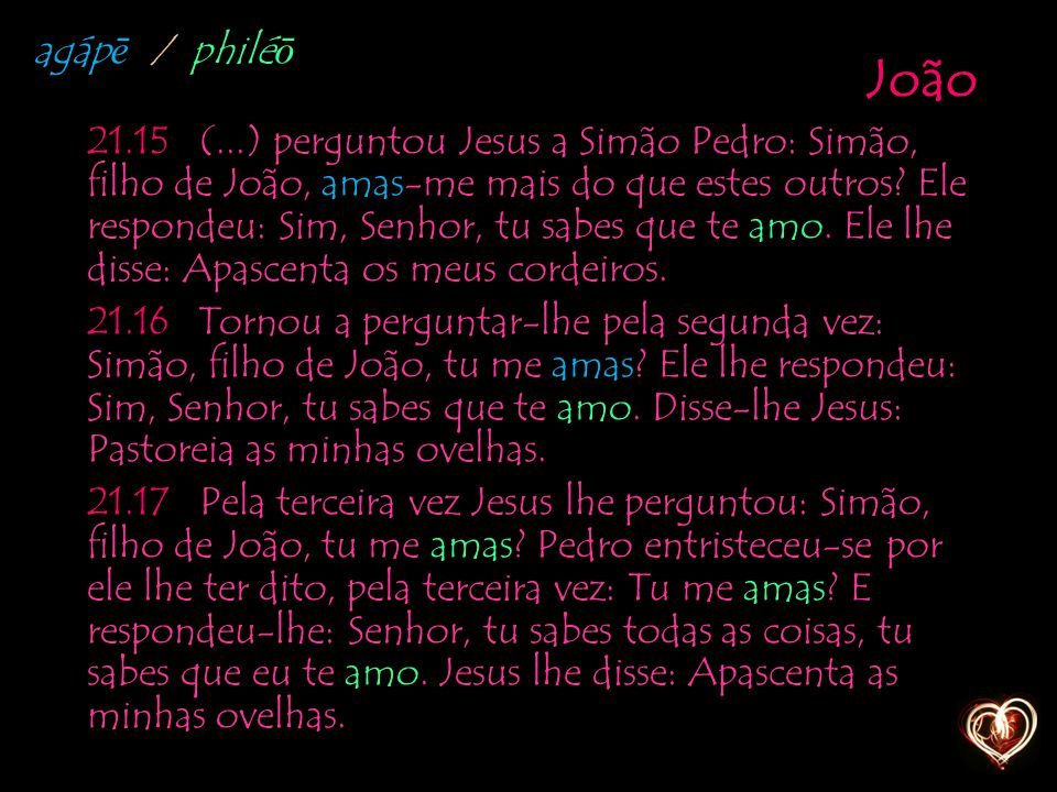 João 21.15 (...) perguntou Jesus a Simão Pedro: Simão, filho de João, amas-me mais do que estes outros? Ele respondeu: Sim, Senhor, tu sabes que te am