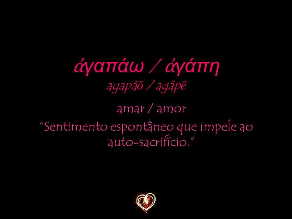 """amar / amor """"Sentimento espontâneo que impele ao auto-sacrifício."""" ἀ γαπάω / ἀ γάπη agapá ō / agáp ē"""