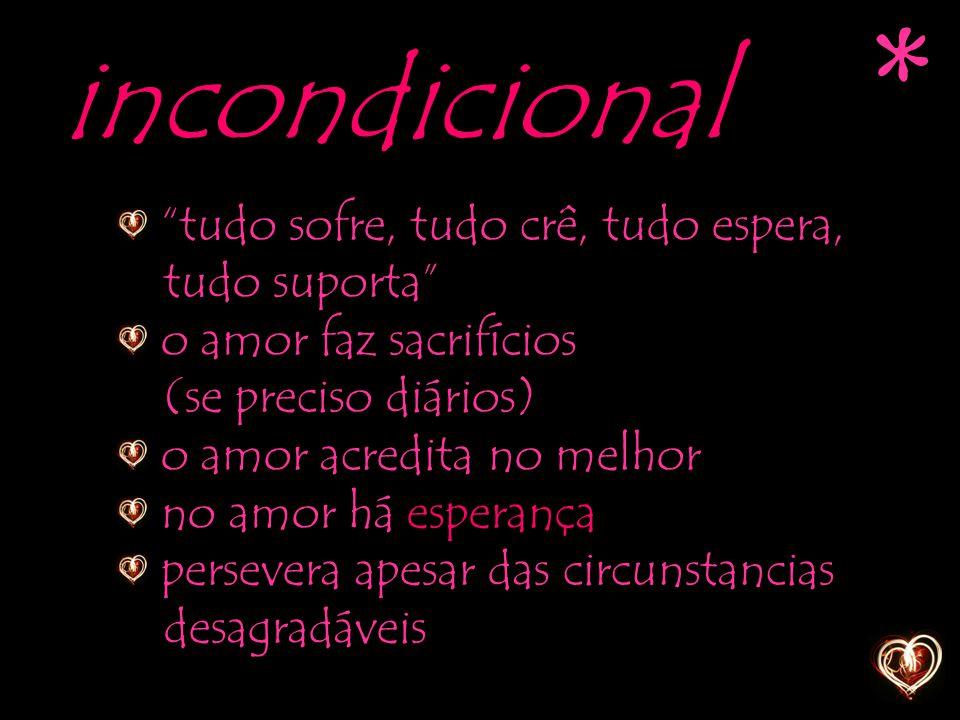 """incondicional """"tudo sofre, tudo crê, tudo espera, tudo suporta"""" o amor faz sacrifícios (se preciso diários) o amor acredita no melhor no amor há esper"""