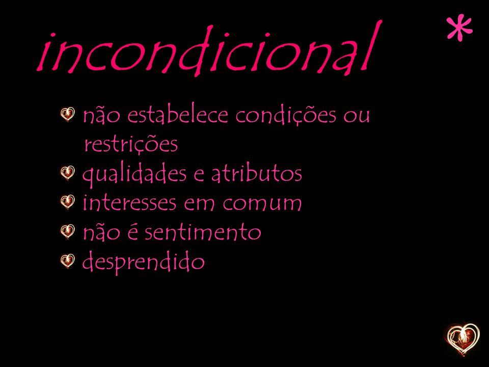 incondicional não estabelece condições ou restrições qualidades e atributos interesses em comum não é sentimento desprendido *