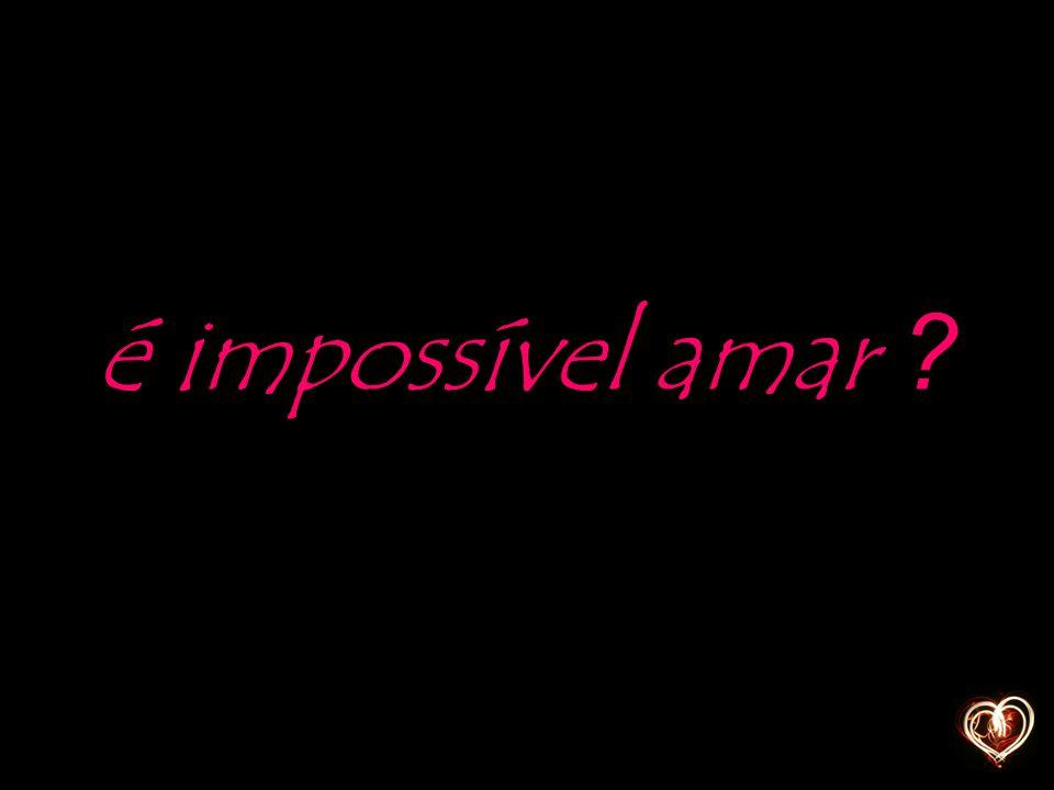 é impossível amar ?