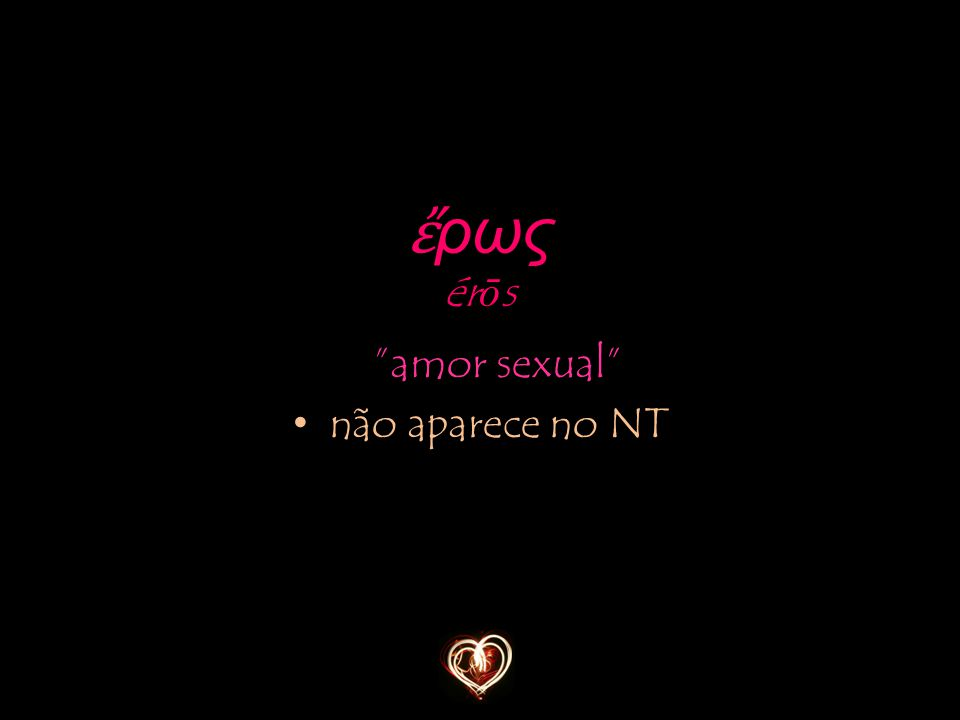"""""""amor sexual"""" não aparece no NT ἔ ρως ér ō s"""