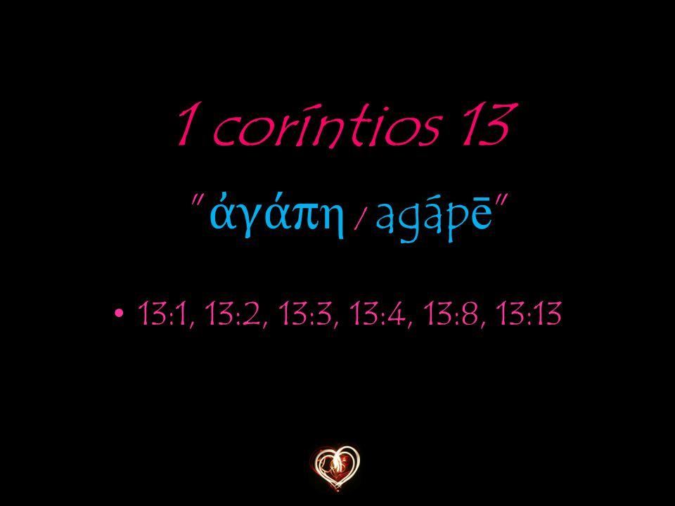 1 coríntios 13 ἀ γά π η / agáp ē 13:1, 13:2, 13:3, 13:4, 13:8, 13:13